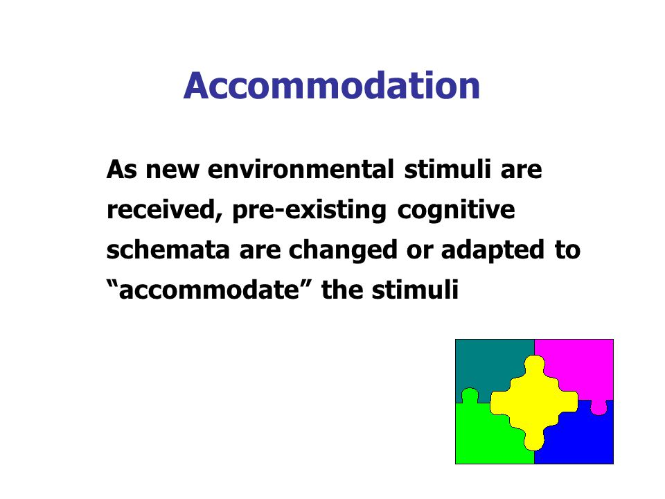 Accommodation As new environmental stimuli are received, pre-existing cognitive schemata are changed or adapted to accommodate the stimuli.