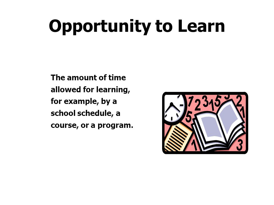Opportunity to Learn The amount of time allowed for learning, for example, by a school schedule, a course, or a program.