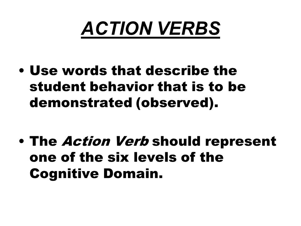 ACTION VERBS Use words that describe the student behavior that is to be demonstrated (observed).