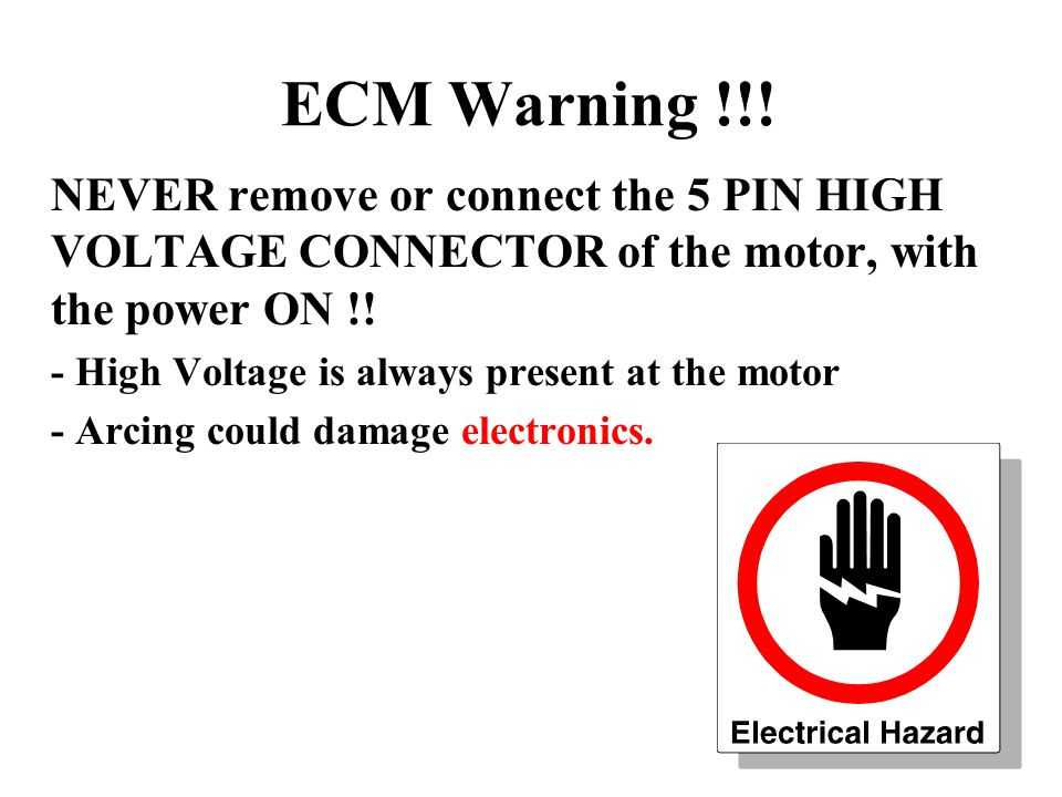 ECM Warning !!! NEVER remove or connect the 5 PIN HIGH VOLTAGE CONNECTOR of the motor, with the power ON !!