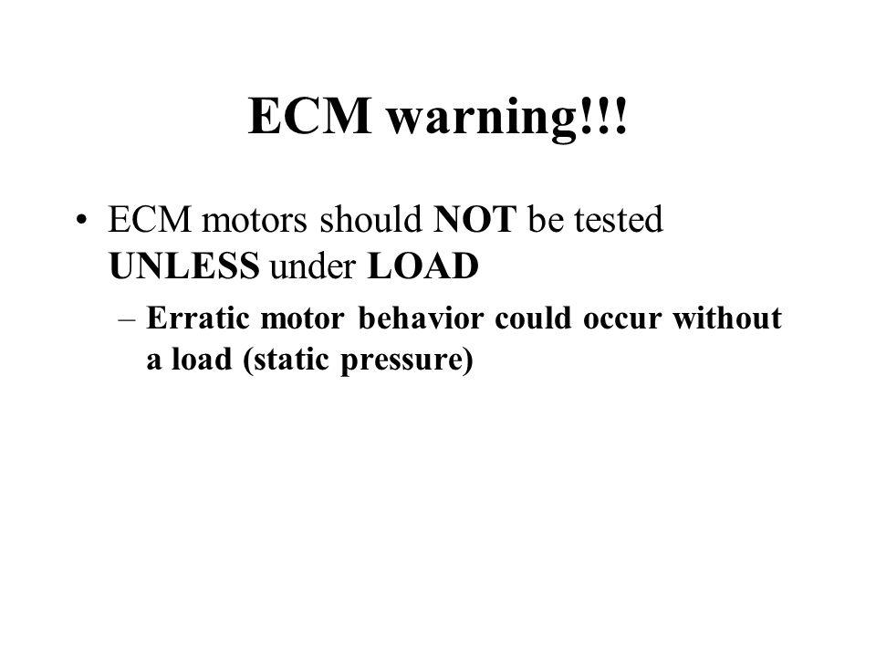 ECM warning!!! ECM motors should NOT be tested UNLESS under LOAD