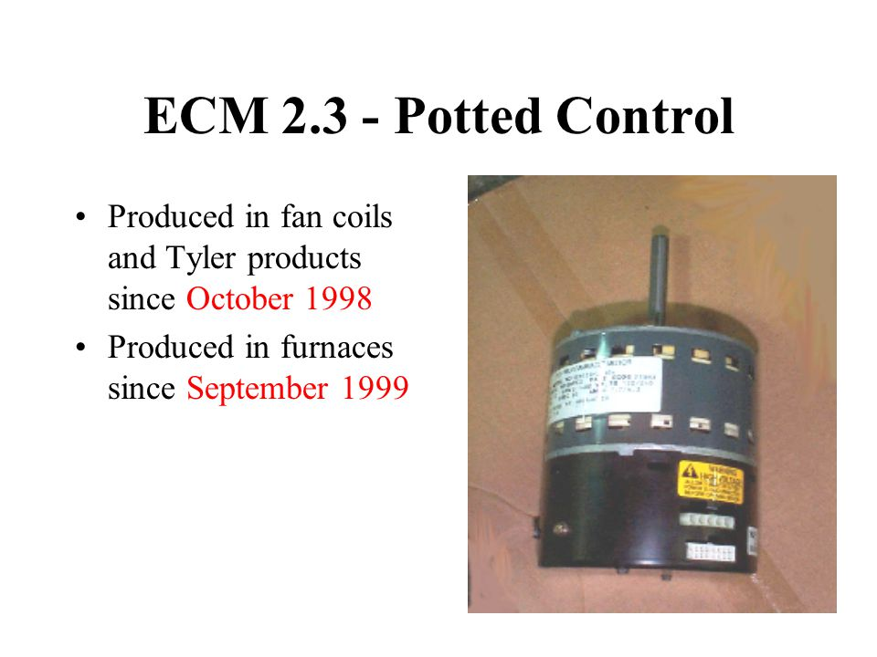 ECM 2.3 - Potted Control Produced in fan coils and Tyler products since October 1998. Produced in furnaces since September 1999.