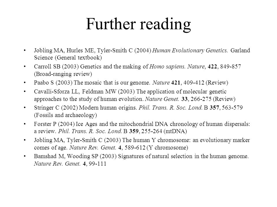 Further reading Jobling MA, Hurles ME, Tyler-Smith C (2004) Human Evolutionary Genetics. Garland Science (General textbook)