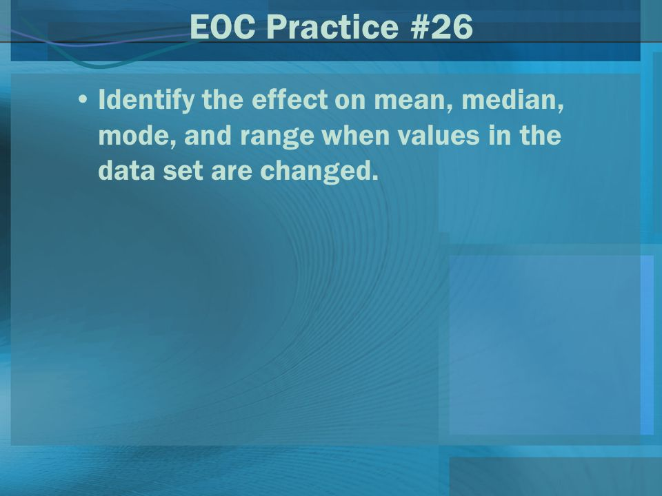 EOC Practice #26 Identify the effect on mean, median, mode, and range when values in the data set are changed.
