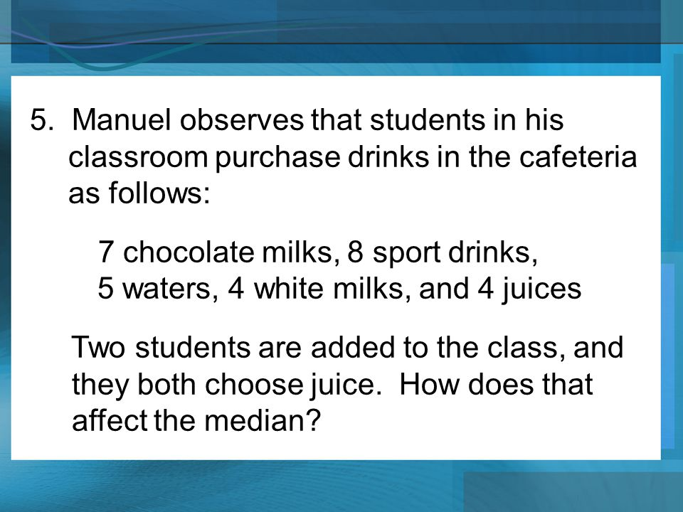 5. Manuel observes that students in his classroom purchase drinks in the cafeteria as follows: