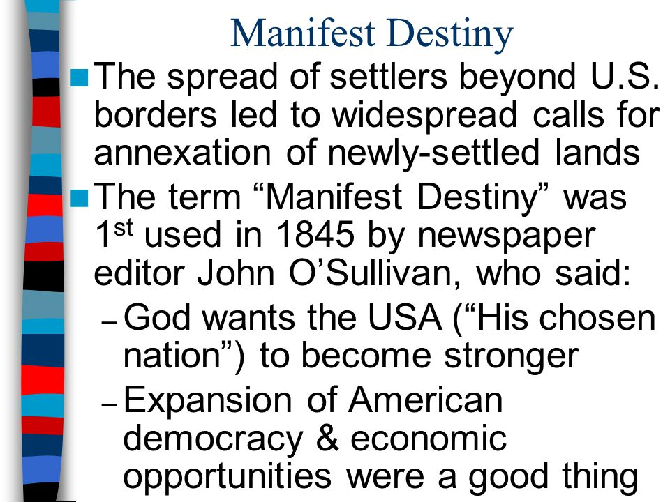Manifest Destiny The spread of settlers beyond U.S. borders led to widespread calls for annexation of newly-settled lands.
