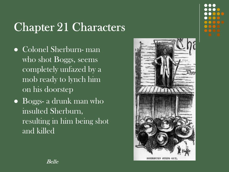 Chapter 21 Characters Colonel Sherburn- man who shot Boggs, seems completely unfazed by a mob ready to lynch him on his doorstep.