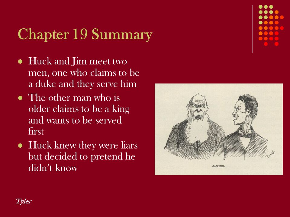 Chapter 19 Summary Huck and Jim meet two men, one who claims to be a duke and they serve him.