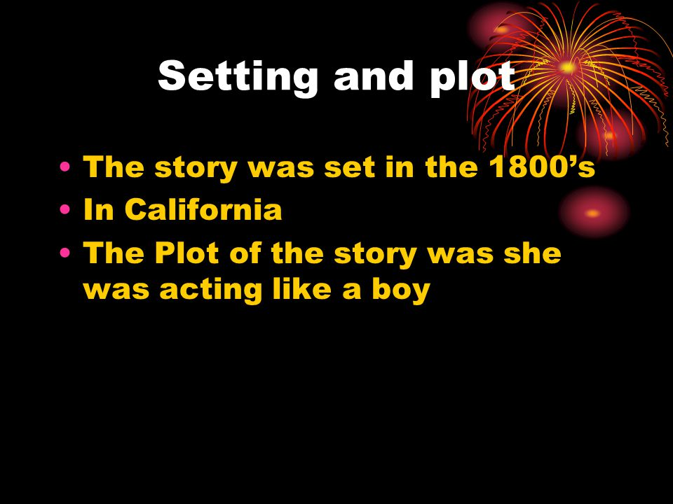 Setting and plot The story was set in the 1800's In California
