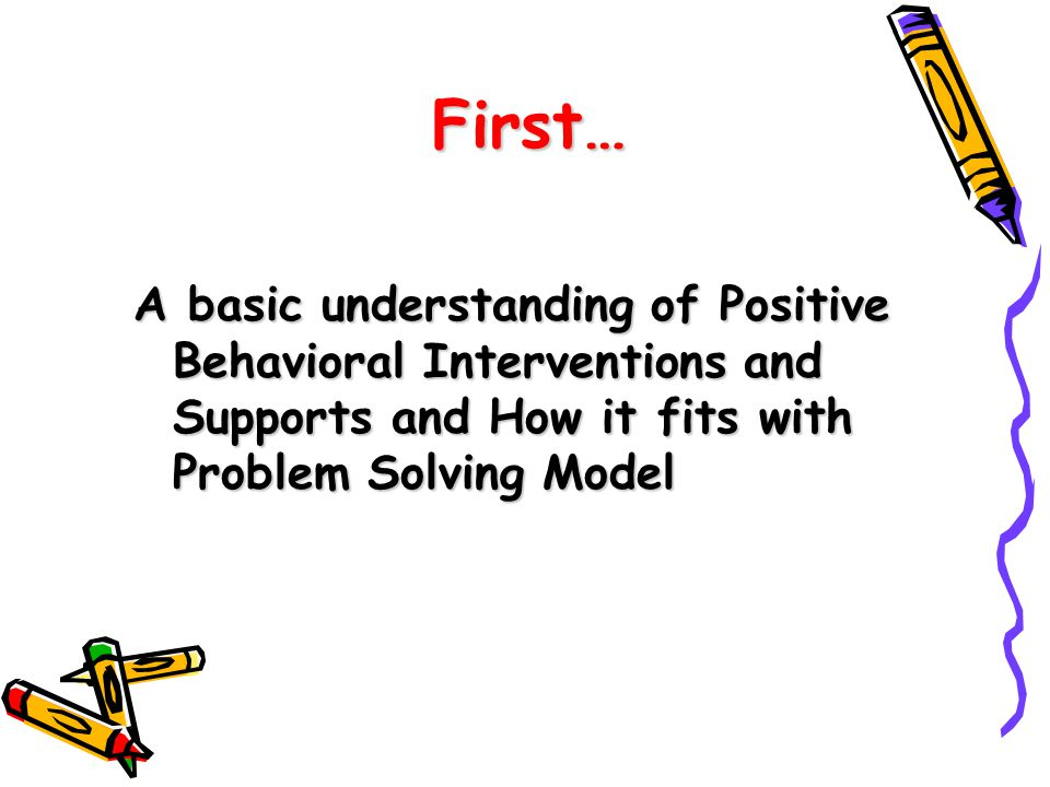 First… A basic understanding of Positive Behavioral Interventions and Supports and How it fits with Problem Solving Model.