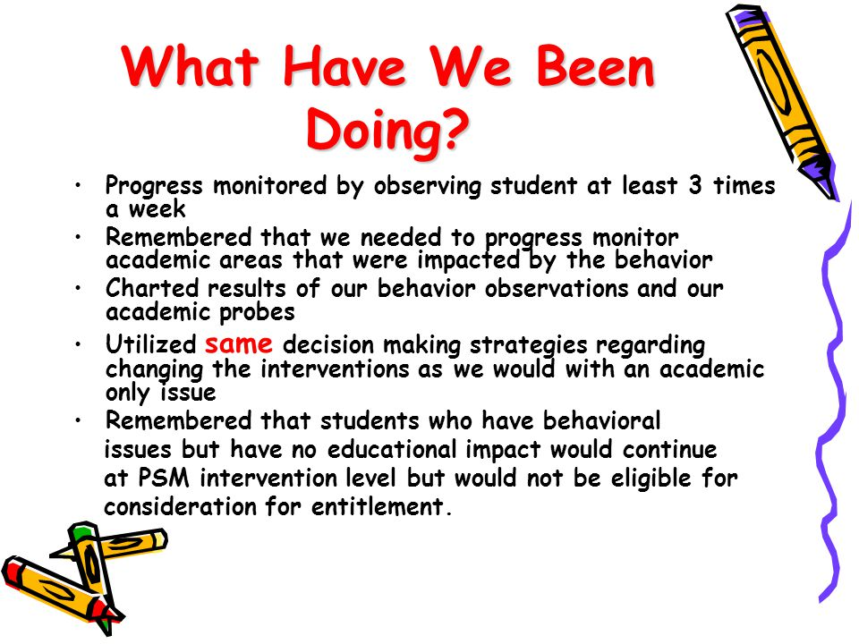 What Have We Been Doing Progress monitored by observing student at least 3 times a week.