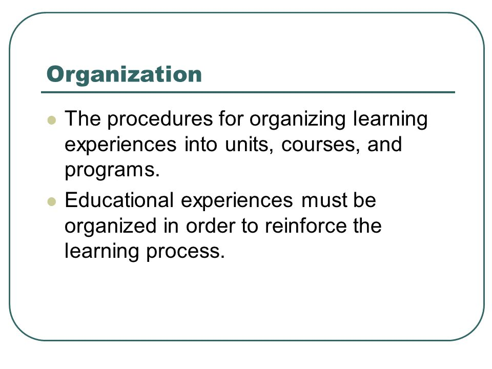 Organization The procedures for organizing learning experiences into units, courses, and programs.