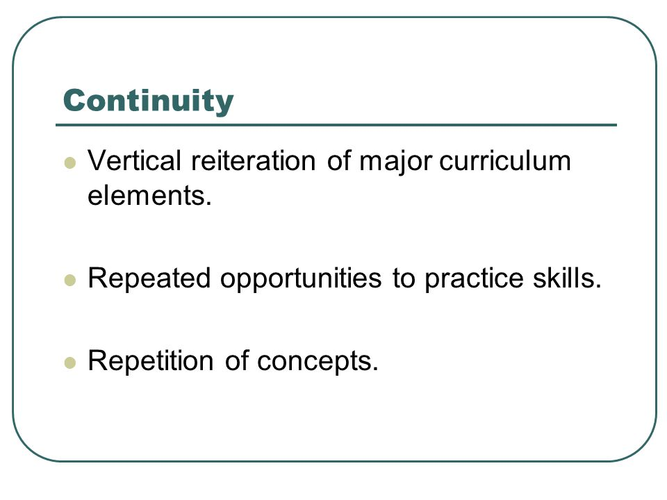 Continuity Vertical reiteration of major curriculum elements.