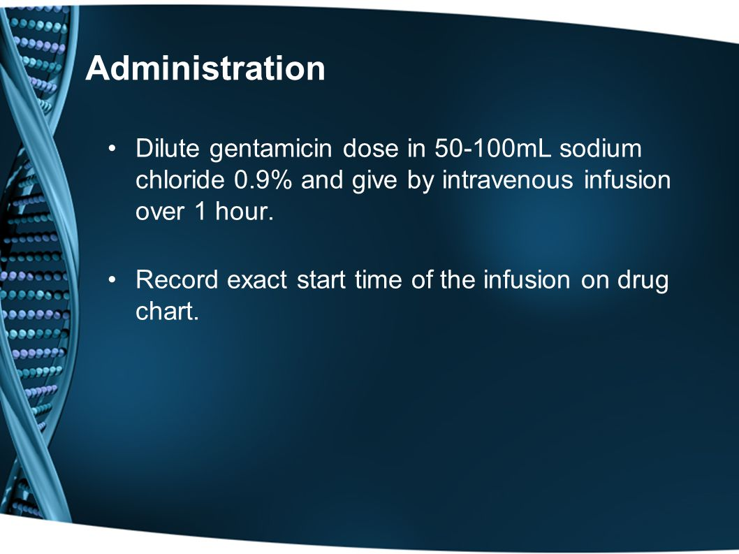 Administration Dilute gentamicin dose in 50-100mL sodium chloride 0.9% and give by intravenous infusion over 1 hour.