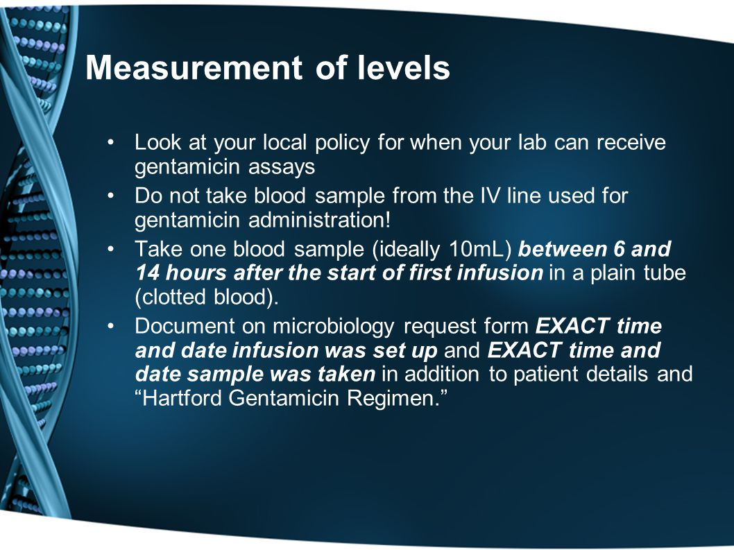 Measurement of levels Look at your local policy for when your lab can receive gentamicin assays.