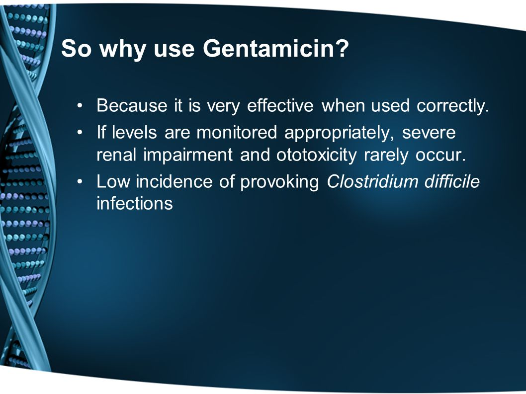 So why use Gentamicin Because it is very effective when used correctly.