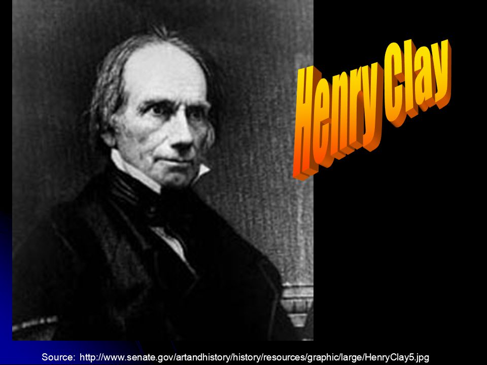 Henry Clay Source: http://www.senate.gov/artandhistory/history/resources/graphic/large/HenryClay5.jpg.