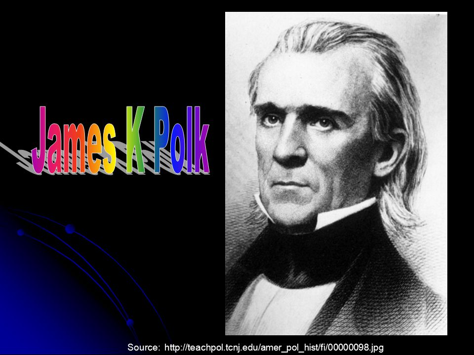James K Polk Source: http://teachpol.tcnj.edu/amer_pol_hist/fi/00000098.jpg
