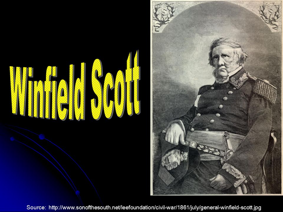 Winfield Scott Source: http://www.sonofthesouth.net/leefoundation/civil-war/1861/july/general-winfield-scott.jpg.