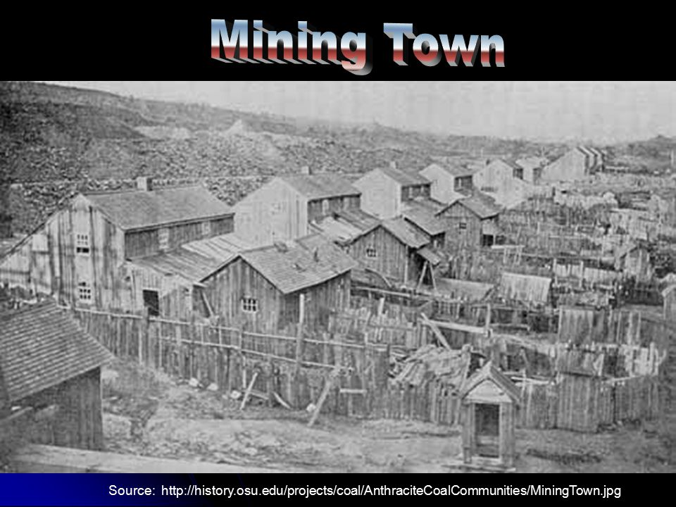 Mining Town Source: http://history.osu.edu/projects/coal/AnthraciteCoalCommunities/MiningTown.jpg