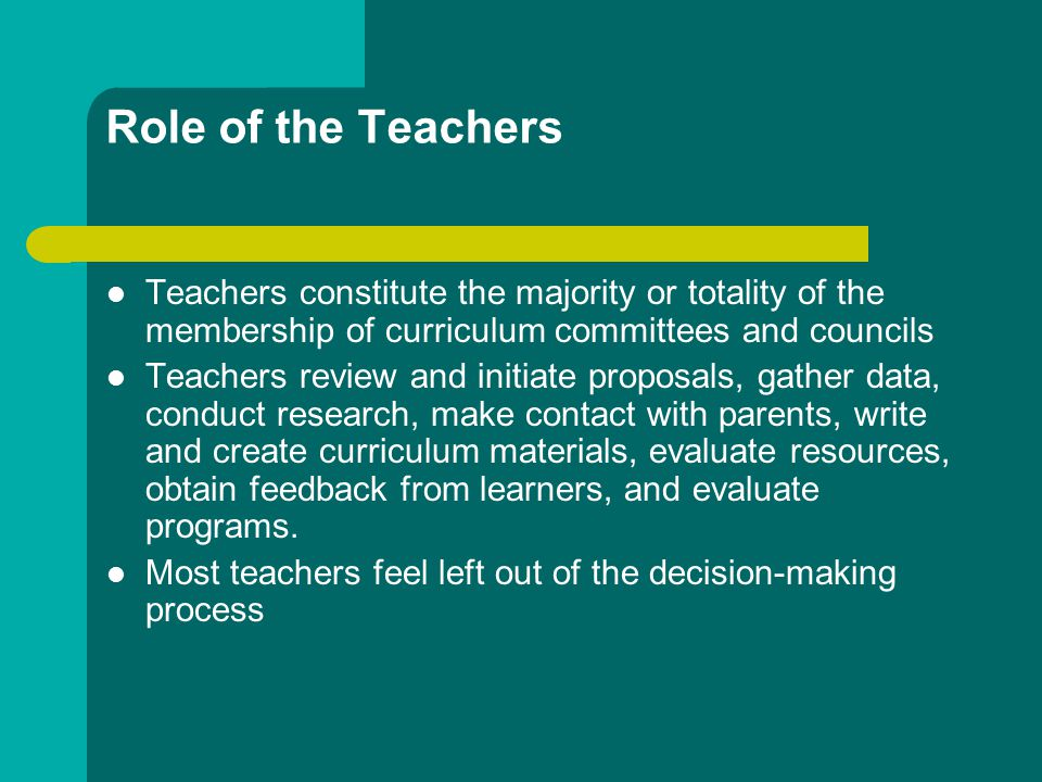 Role of the Teachers Teachers constitute the majority or totality of the membership of curriculum committees and councils.