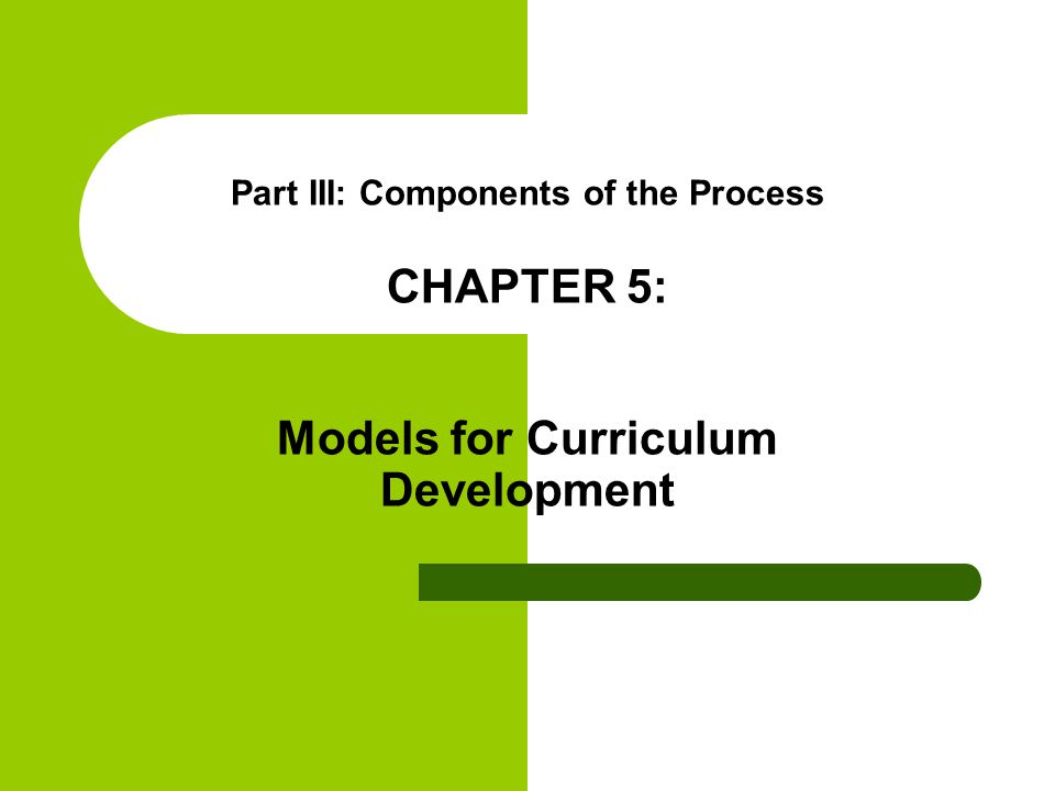 Part III: Components of the Process CHAPTER 5: Models for Curriculum Development