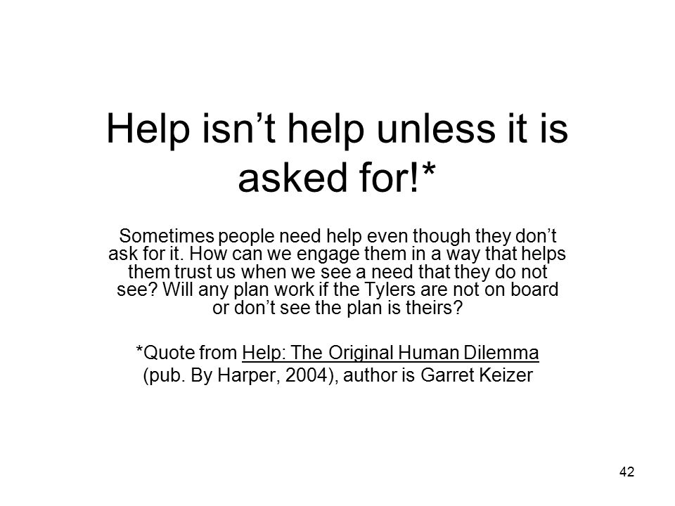 Help isn't help unless it is asked for!*