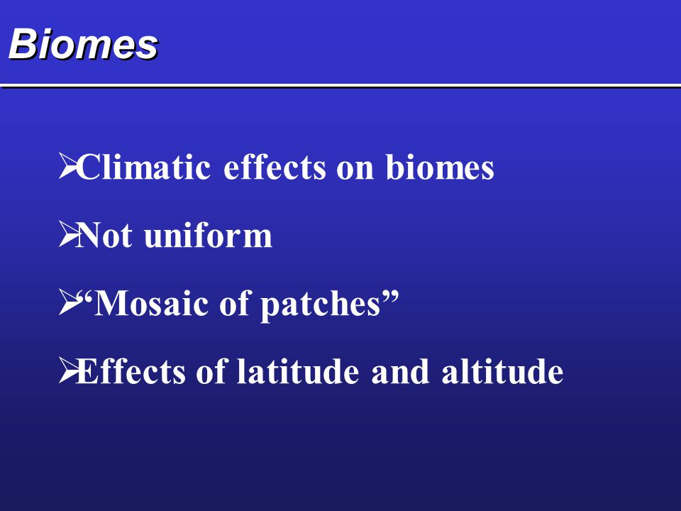Biomes Climatic effects on biomes Not uniform Mosaic of patches