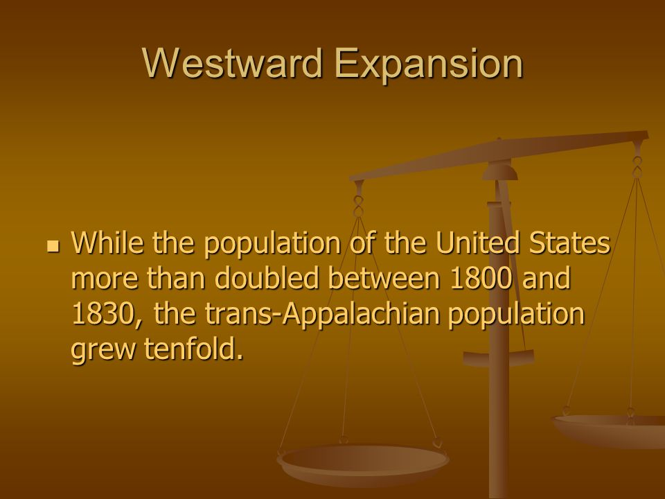 Westward Expansion While the population of the United States more than doubled between 1800 and 1830, the trans-Appalachian population grew tenfold.