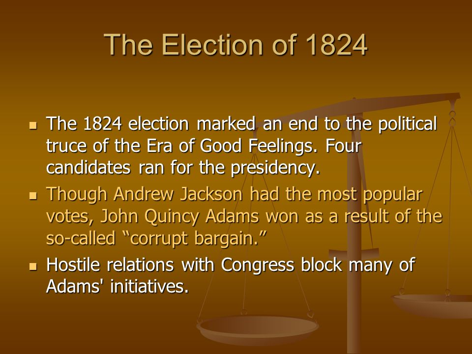 The Election of 1824 The 1824 election marked an end to the political truce of the Era of Good Feelings. Four candidates ran for the presidency.