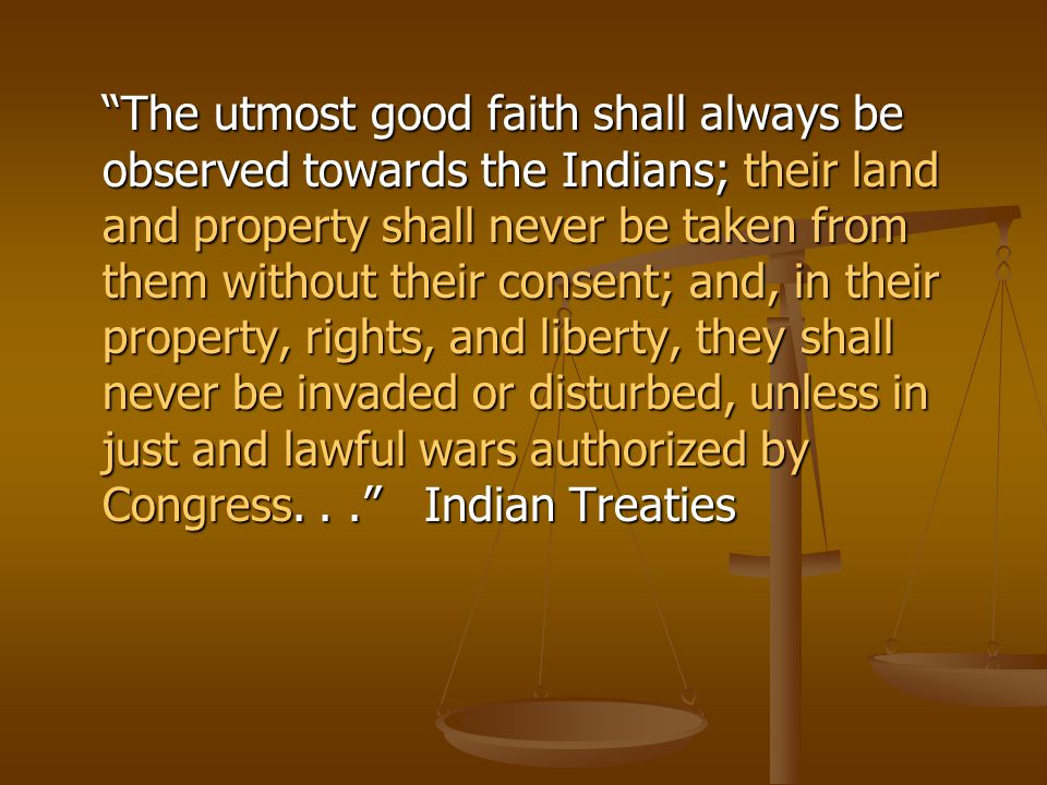 The utmost good faith shall always be observed towards the Indians; their land and property shall never be taken from them without their consent; and, in their property, rights, and liberty, they shall never be invaded or disturbed, unless in just and lawful wars authorized by Congress.