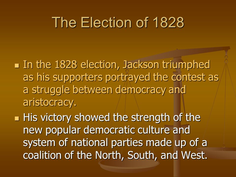 The Election of 1828 In the 1828 election, Jackson triumphed as his supporters portrayed the contest as a struggle between democracy and aristocracy.