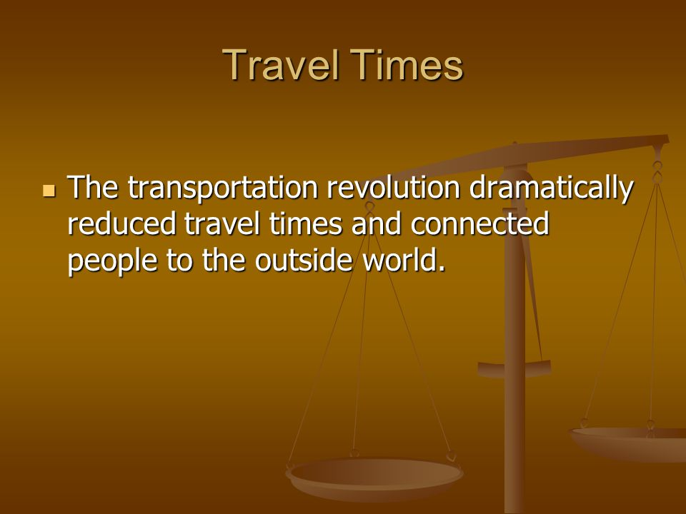 Travel Times The transportation revolution dramatically reduced travel times and connected people to the outside world.