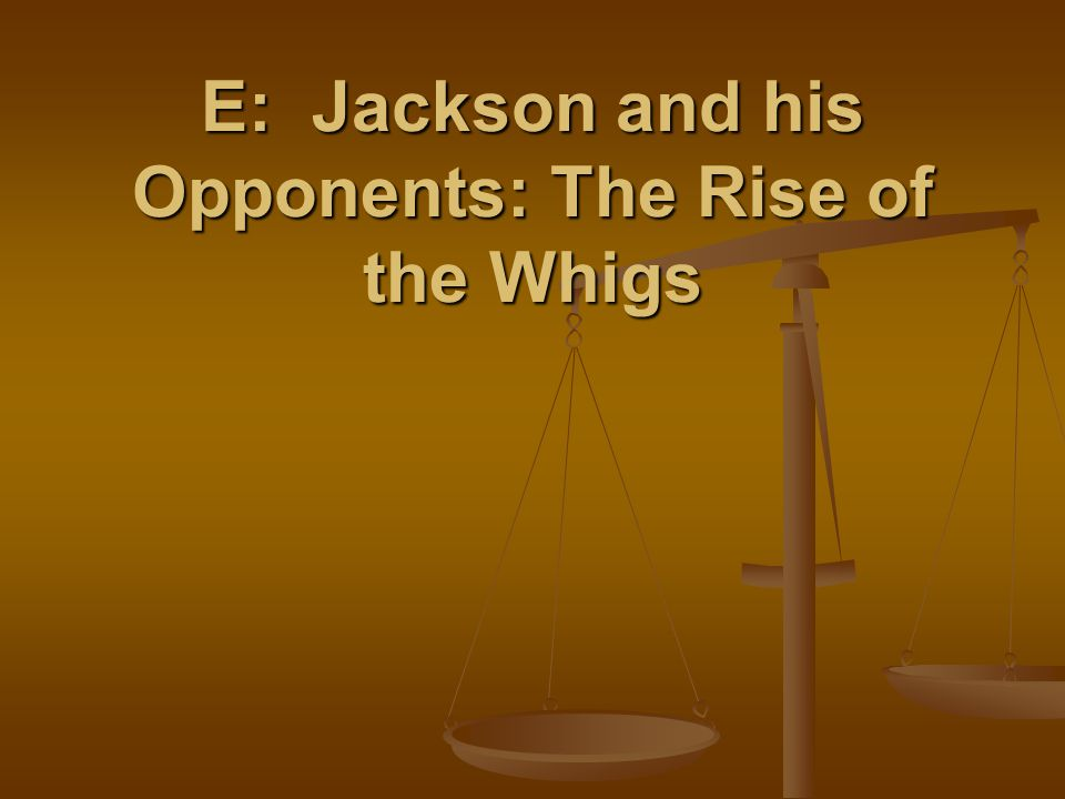 E: Jackson and his Opponents: The Rise of the Whigs