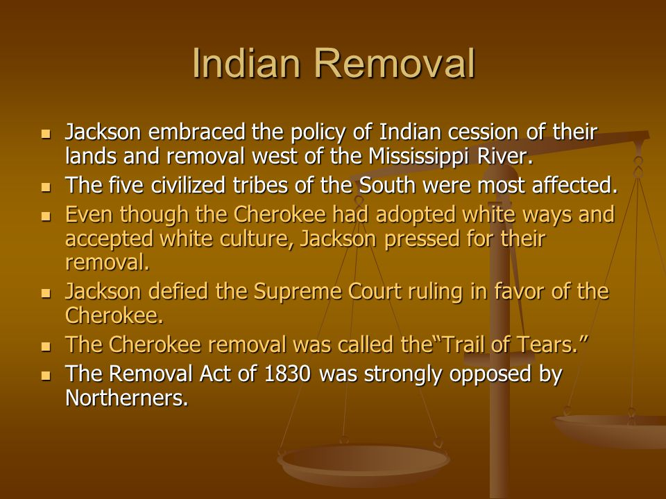 Indian Removal Jackson embraced the policy of Indian cession of their lands and removal west of the Mississippi River.