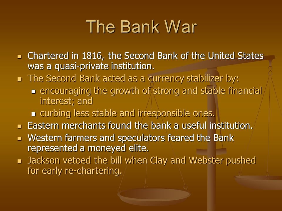 The Bank War Chartered in 1816, the Second Bank of the United States was a quasi-private institution.
