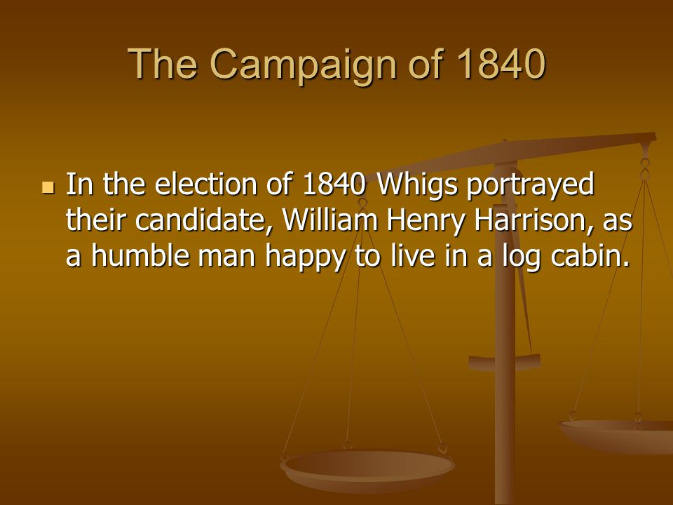 The Campaign of 1840 In the election of 1840 Whigs portrayed their candidate, William Henry Harrison, as a humble man happy to live in a log cabin.
