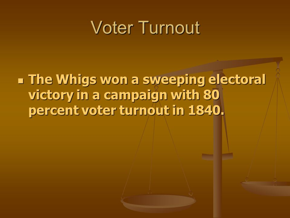 Voter Turnout The Whigs won a sweeping electoral victory in a campaign with 80 percent voter turnout in 1840.