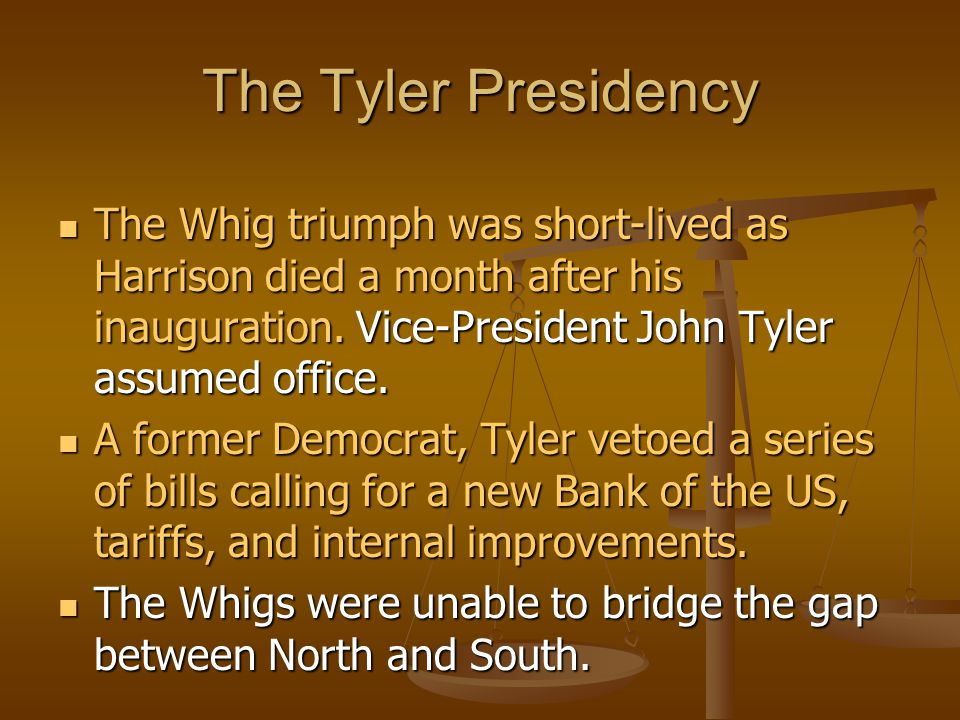 The Tyler Presidency The Whig triumph was short-lived as Harrison died a month after his inauguration. Vice-President John Tyler assumed office.