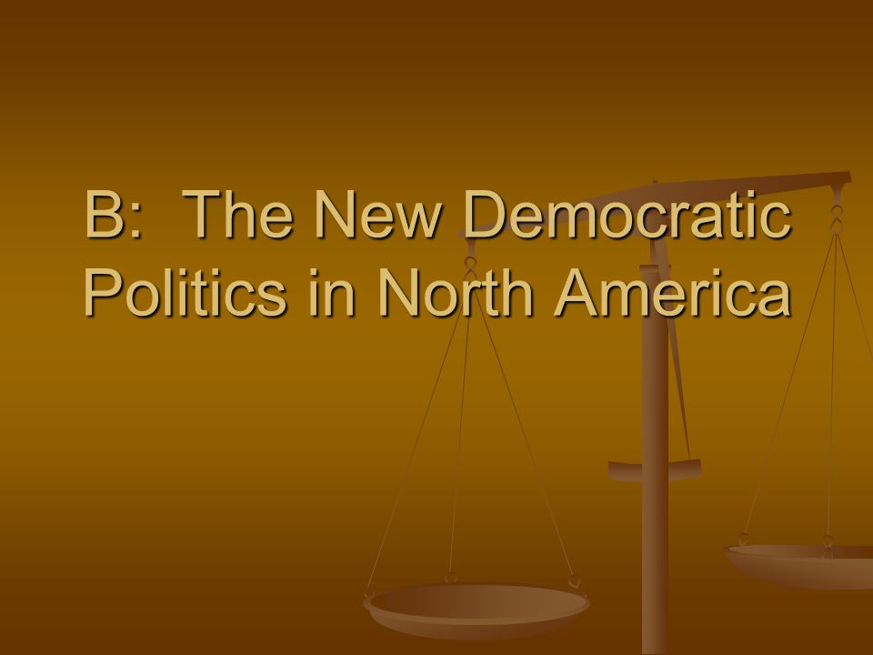B: The New Democratic Politics in North America