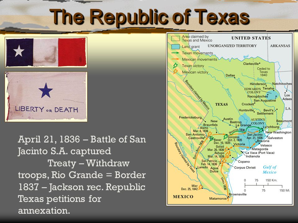 The Republic of Texas April 21, 1836 – Battle of San Jacinto S.A. captured. Treaty – Withdraw troops, Rio Grande = Border.