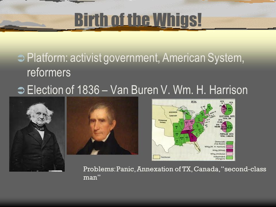 Birth of the Whigs! Platform: activist government, American System, reformers. Election of 1836 – Van Buren V. Wm. H. Harrison.