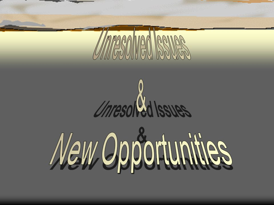 Unresolved Issues & New Opportunities