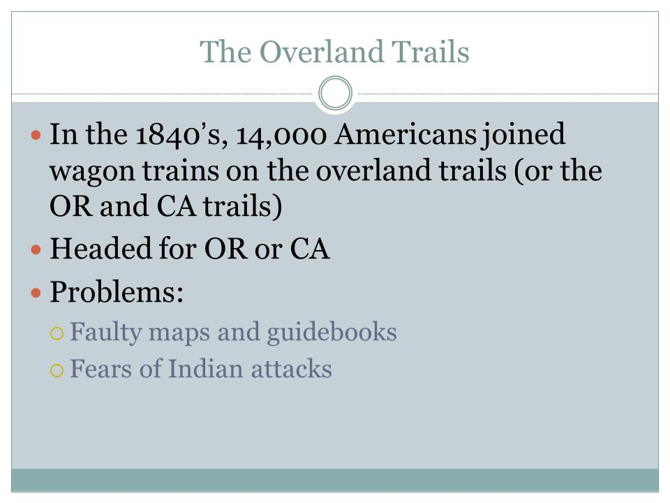 The Overland Trails In the 1840's, 14,000 Americans joined wagon trains on the overland trails (or the OR and CA trails)