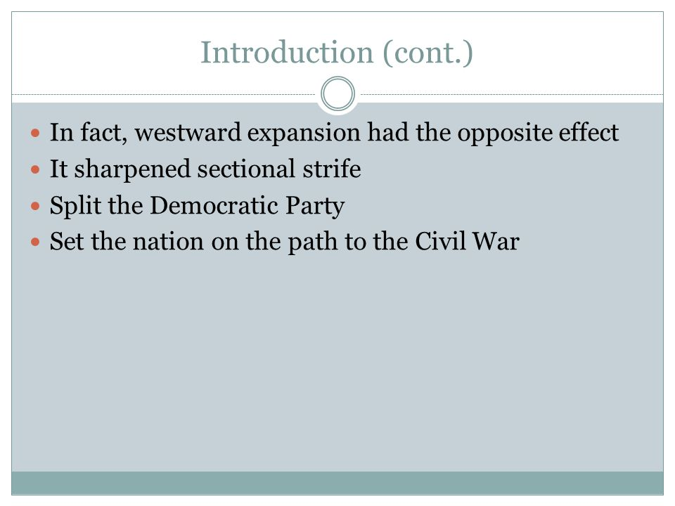 Introduction (cont.) In fact, westward expansion had the opposite effect. It sharpened sectional strife.