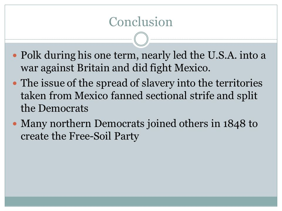 Conclusion Polk during his one term, nearly led the U.S.A. into a war against Britain and did fight Mexico.