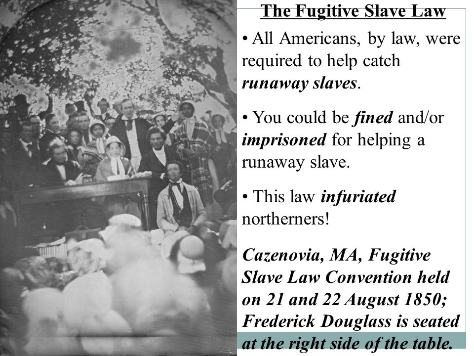 The Fugitive Slave Law • All Americans, by law, were required to help catch runaway slaves.