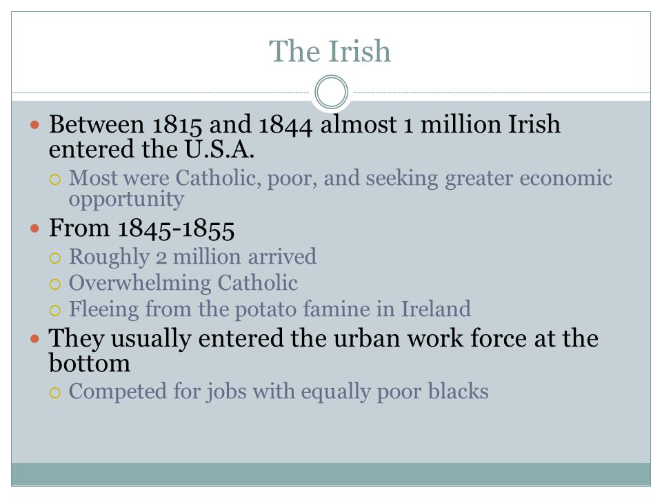 The Irish Between 1815 and 1844 almost 1 million Irish entered the U.S.A. Most were Catholic, poor, and seeking greater economic opportunity.