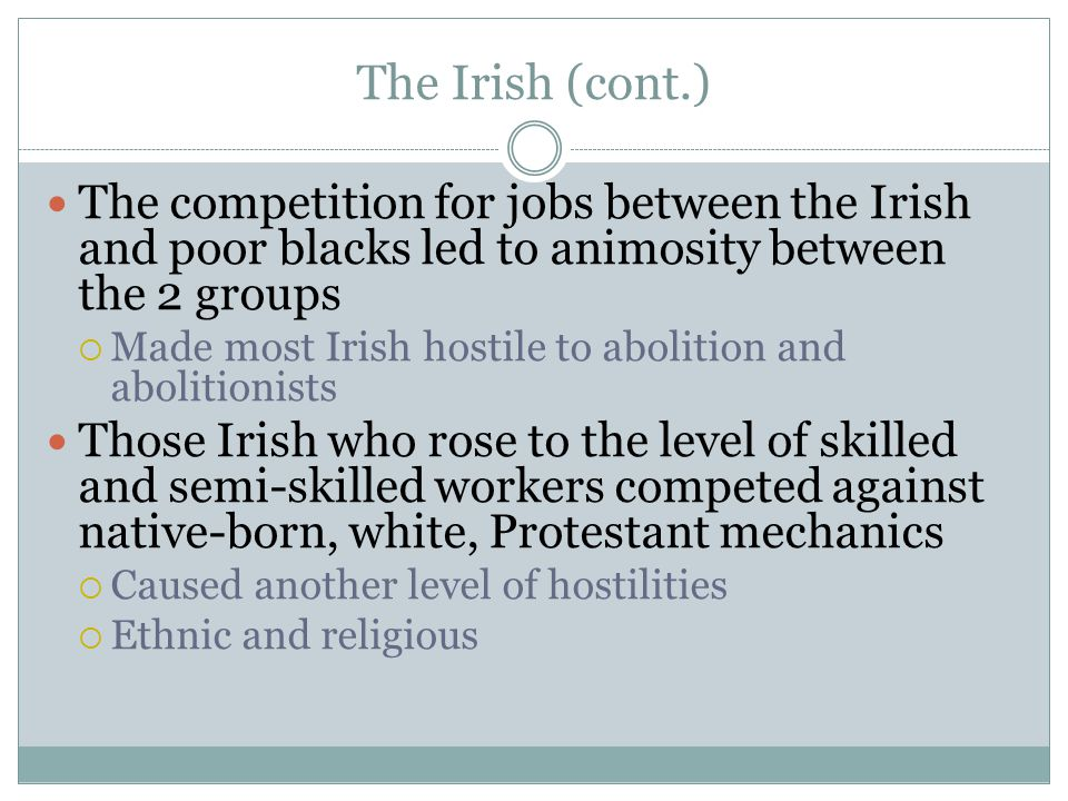 The Irish (cont.) The competition for jobs between the Irish and poor blacks led to animosity between the 2 groups.