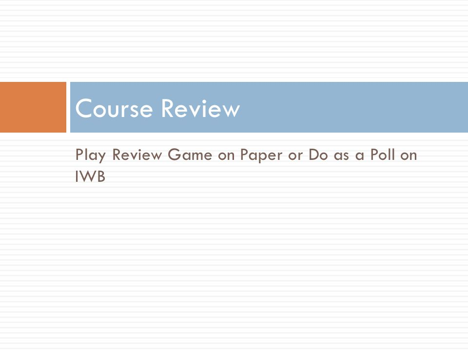 Course Review Play Review Game on Paper or Do as a Poll on IWB